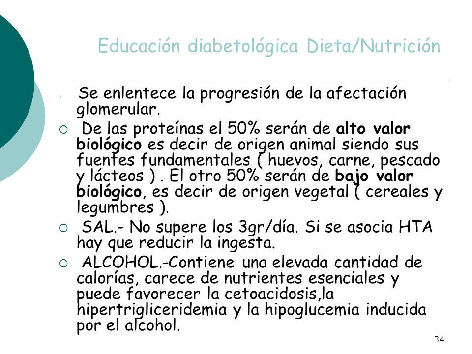 34 Educación diabetológica Dieta/Nutrición Se enlentece la progresión de la afectación glomerular. De las proteínas el 50% serán de alto valor biológi