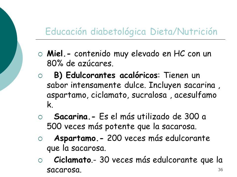 36 Educación diabetológica Dieta/Nutrición Miel.- contenido muy elevado en HC con un 80% de azúcares. B) Edulcorantes acalóricos: Tienen un sabor inte