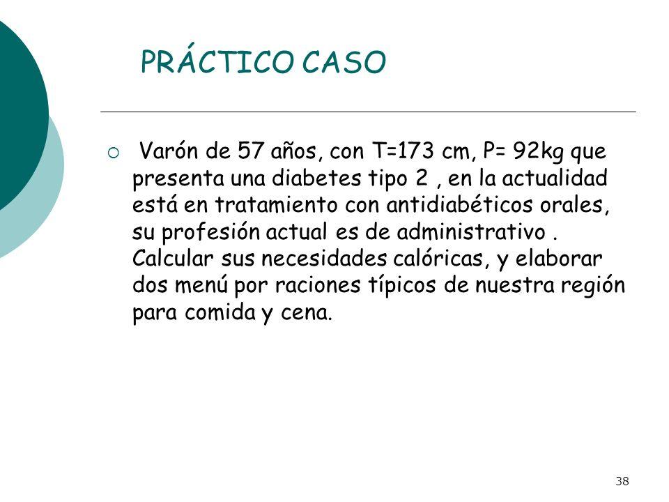 38 PRÁCTICO CASO Varón de 57 años, con T=173 cm, P= 92kg que presenta una diabetes tipo 2, en la actualidad está en tratamiento con antidiabéticos ora