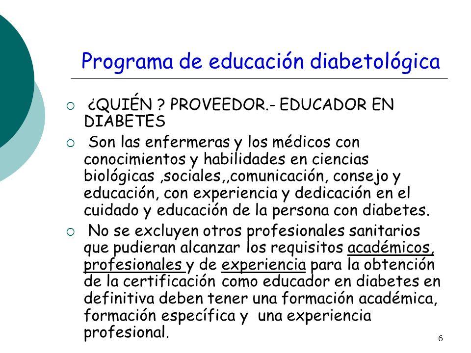 6 Programa de educación diabetológica ¿QUIÉN ? PROVEEDOR.- EDUCADOR EN DIABETES Son las enfermeras y los médicos con conocimientos y habilidades en ci