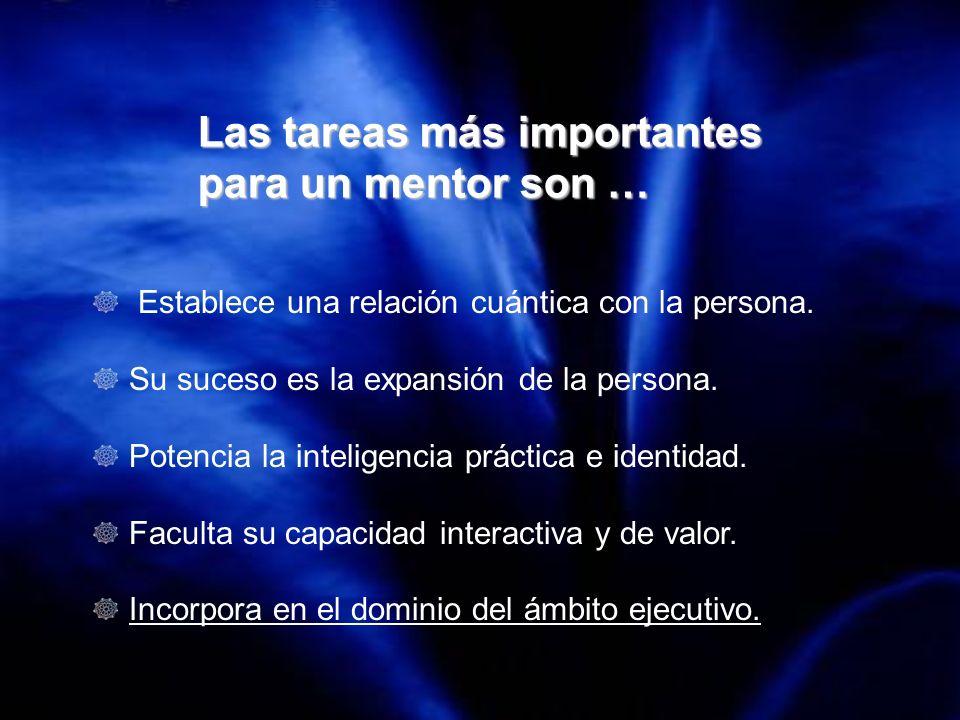 Las tareas más importantes para un mentor son … Establece una relación cuántica con la persona. Su suceso es la expansión de la persona. Potencia la i
