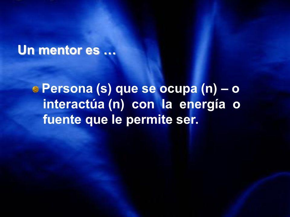 Un mentor es … Persona (s) que se ocupa (n) – o interactúa (n) con la energía o fuente que le permite ser.