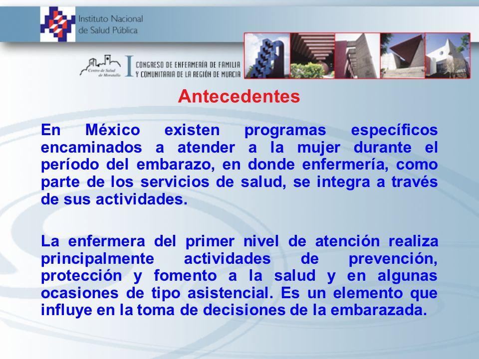 Antecedentes En México existen programas específicos encaminados a atender a la mujer durante el período del embarazo, en donde enfermería, como parte