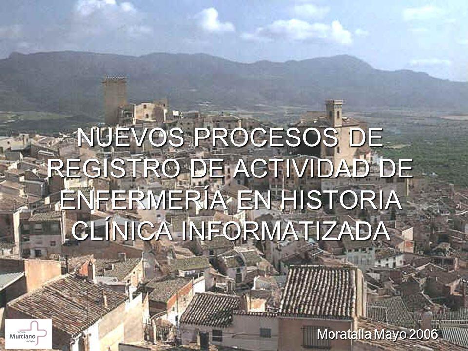 NUEVOS PROCESOS DE REGISTRO DE ACTIVIDAD DE ENFERMERÍA EN HISTORIA CLÍNICA INFORMATIZADA Moratalla Mayo 2006