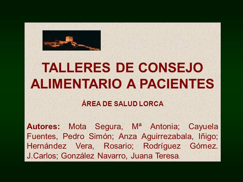 TALLERES DE CONSEJO ALIMENTARIO A PACIENTES ÁREA DE SALUD LORCA Autores: Mota Segura, Mª Antonia; Cayuela Fuentes, Pedro Simón; Anza Aguirrezabala, Iñ