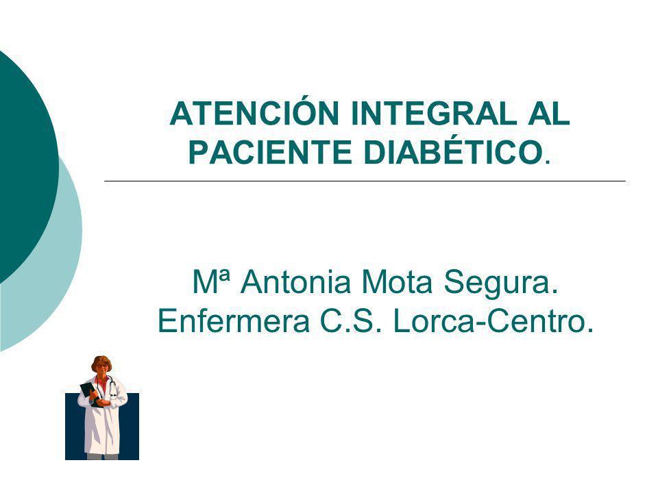 ATENCIÓN INTEGRAL AL PACIENTE DIABÉTICO. Mª Antonia Mota Segura. Enfermera C.S. Lorca-Centro.