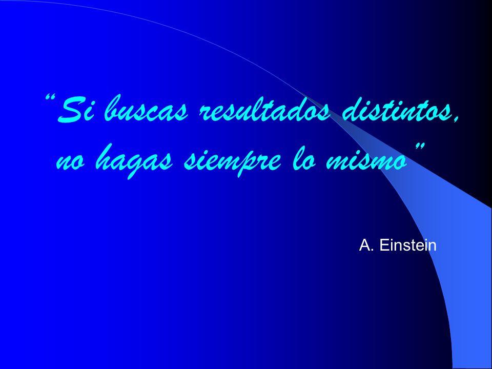 Si buscas resultados distintos, no hagas siempre lo mismo A. Einstein