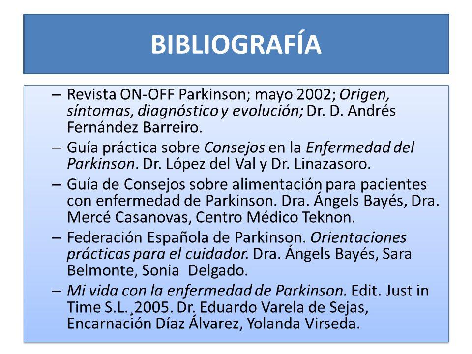 BIBLIOGRAFÍA – Revista ON-OFF Parkinson; mayo 2002; Origen, síntomas, diagnóstico y evolución; Dr. D. Andrés Fernández Barreiro. – Guía práctica sobre