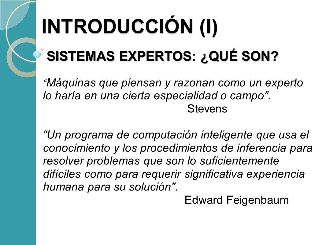 INTRODUCCIÓN (I) INTRODUCCIÓN (I) SISTEMAS EXPERTOS: ¿QUÉ SON? SISTEMAS EXPERTOS: ¿QUÉ SON? Máquinas que piensan y razonan como un experto lo haría en