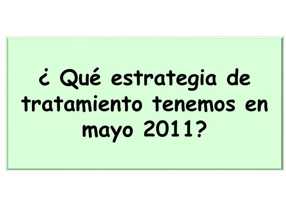 ¿ Qué estrategia de tratamiento tenemos en mayo 2011?
