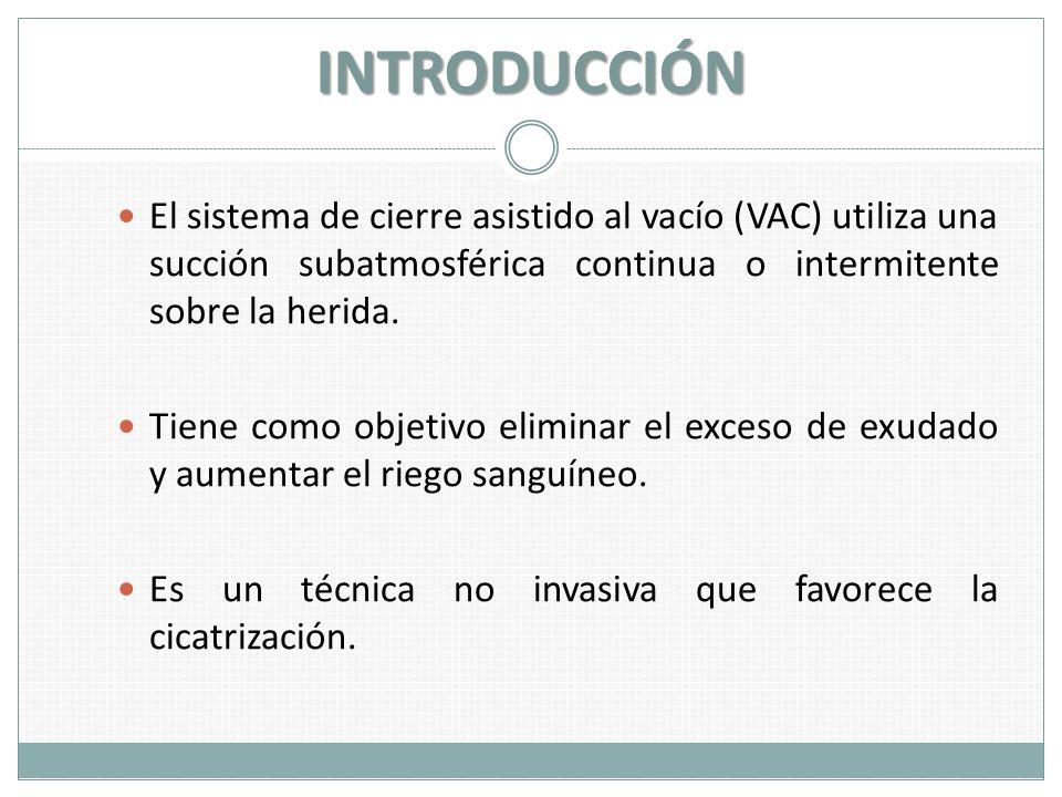 INTRODUCCIÓN El sistema de cierre asistido al vacío (VAC) utiliza una succión subatmosférica continua o intermitente sobre la herida. Tiene como objet