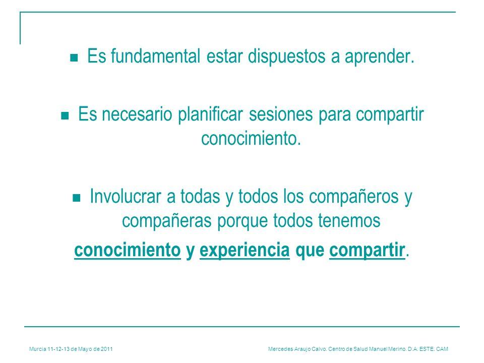 Murcia 11-12-13 de Mayo de 2011 Mercedes Araujo Calvo. Centro de Salud Manuel Merino. D.A. ESTE. CAM Es fundamental estar dispuestos a aprender. Es ne