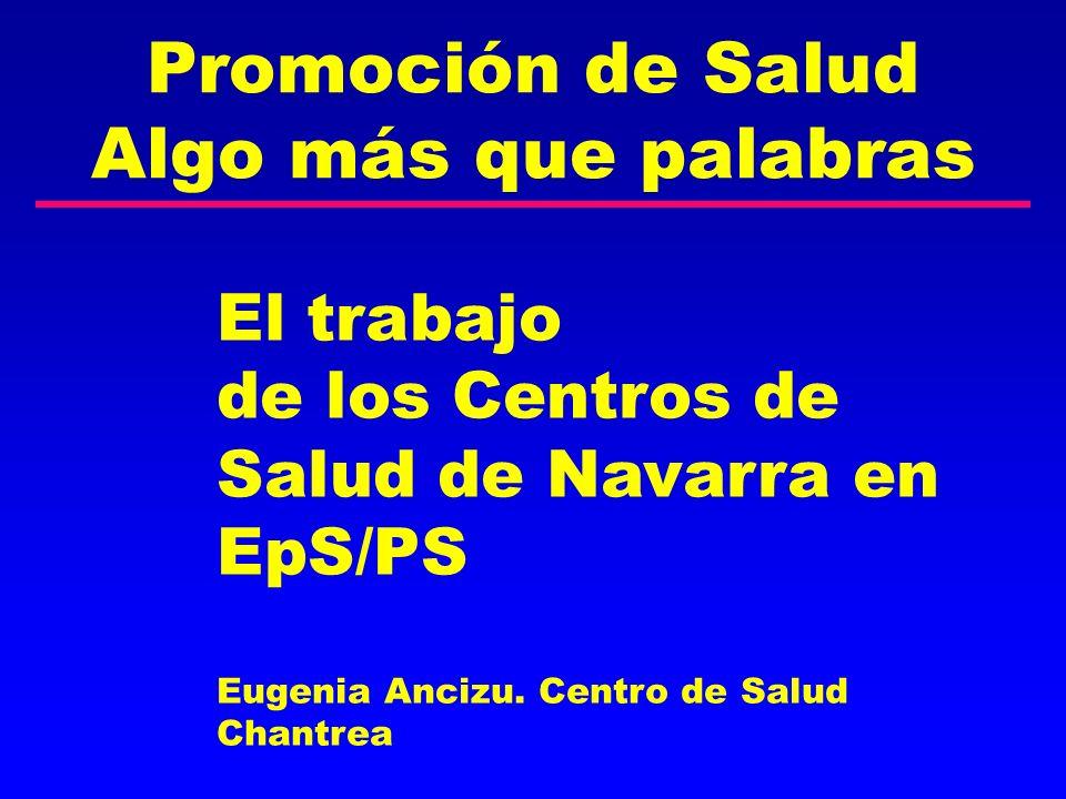Promoción de Salud Algo más que palabras El trabajo de los Centros de Salud de Navarra en EpS/PS Eugenia Ancizu. Centro de Salud Chantrea