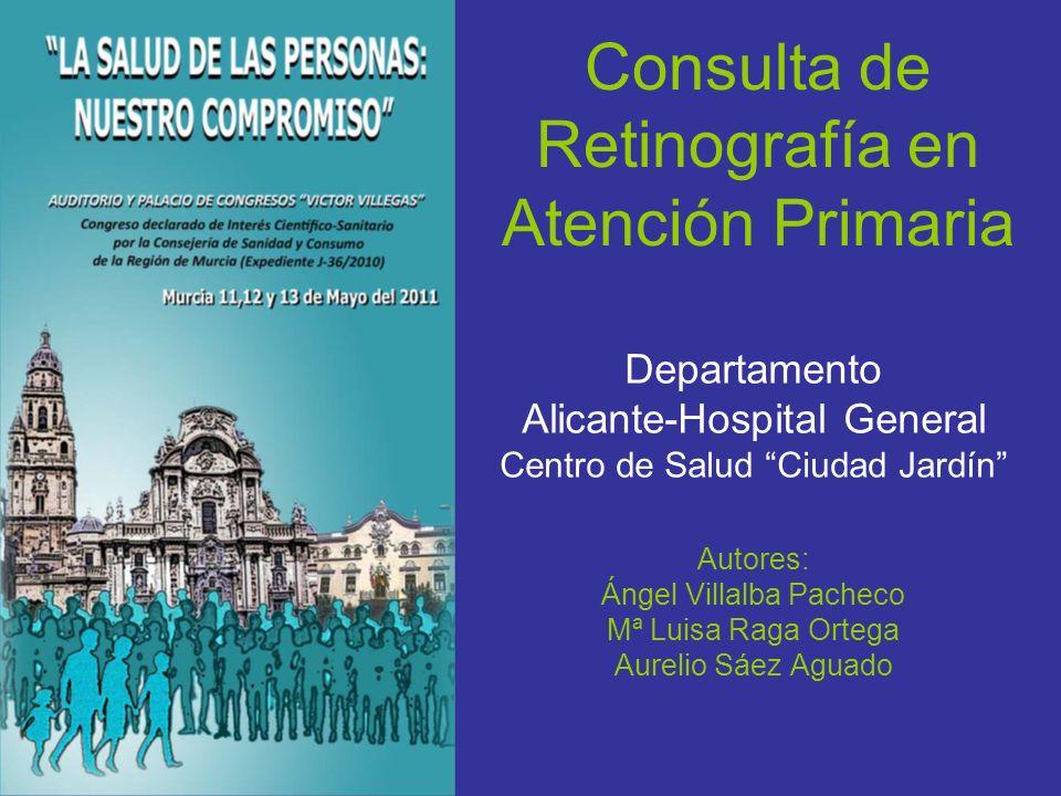 Consulta de Retinografía en Atención Primaria Departamento Alicante-Hospital General Centro de Salud Ciudad Jardín Autores: Ángel Villalba Pacheco Mª