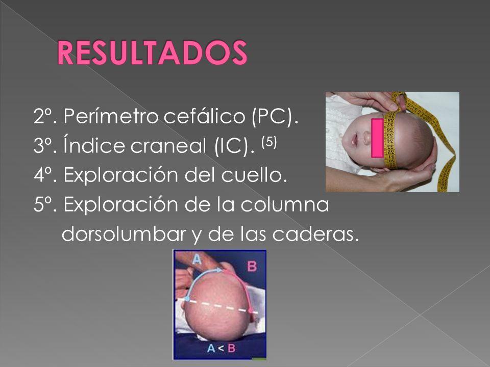 2º. Perímetro cefálico (PC). 3º. Índice craneal (IC). (5) 4º. Exploración del cuello. 5º. Exploración de la columna dorsolumbar y de las caderas.