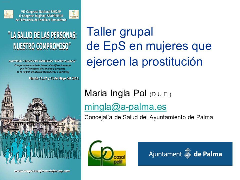 Taller grupal de EpS en mujeres que ejercen la prostitución Maria Ingla Pol (D.U.E.) mingla@a-palma.es Concejalía de Salud del Ayuntamiento de Palma