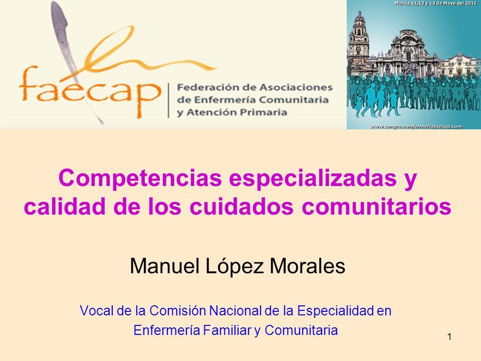 1 Competencias especializadas y calidad de los cuidados comunitarios Manuel López Morales Vocal de la Comisión Nacional de la Especialidad en Enfermer