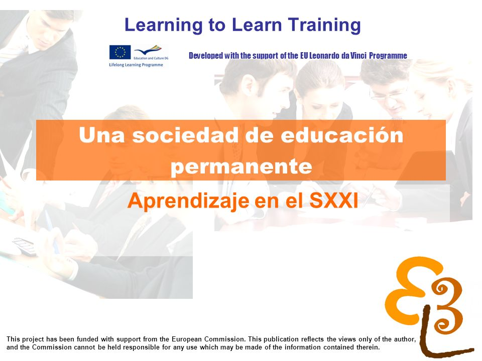 learning to learn network for low skilled senior learners Una sociedad de educación permanente Learning to Learn Training Aprendizaje en el SXXI Developed with the support of the EU Leonardo da Vinci Programme This project has been funded with support from the European Commission.