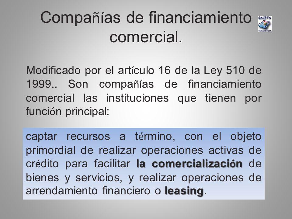 Compa ñí as de financiamiento comercial. Modificado por el art í culo 16 de la Ley 510 de 1999.. Son compa ñí as de financiamiento comercial las insti