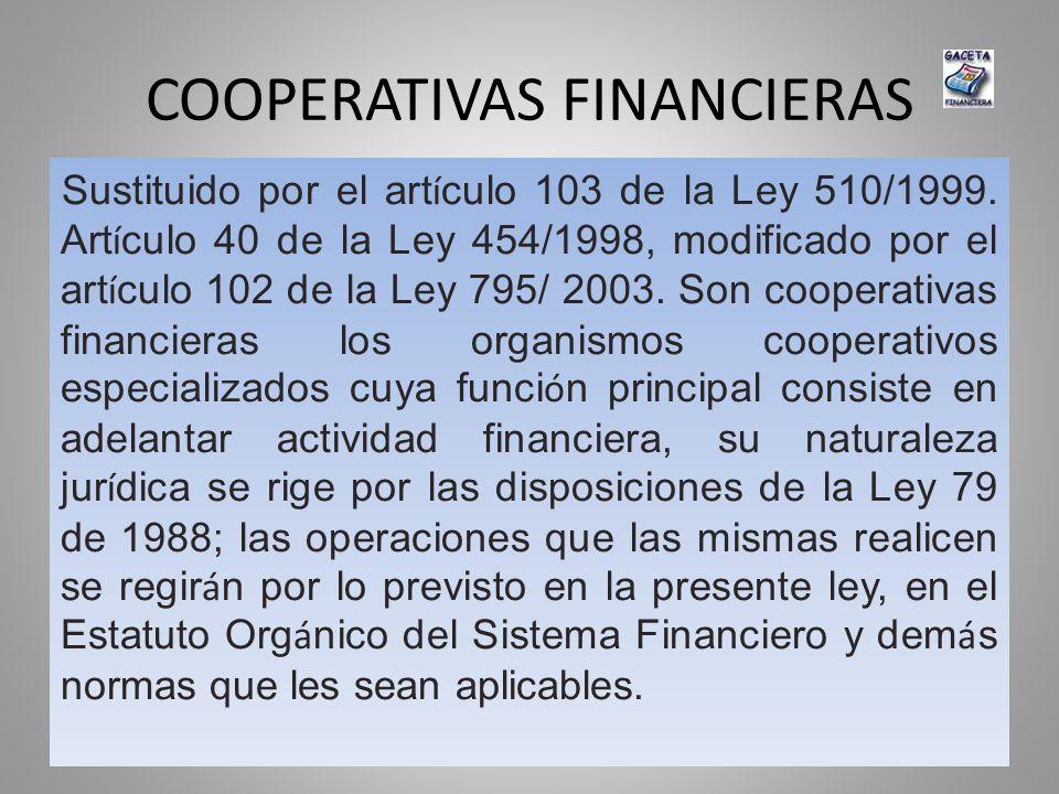 COOPERATIVAS FINANCIERAS Sustituido por el art í culo 103 de la Ley 510/1999. Art í culo 40 de la Ley 454/1998, modificado por el art í culo 102 de la