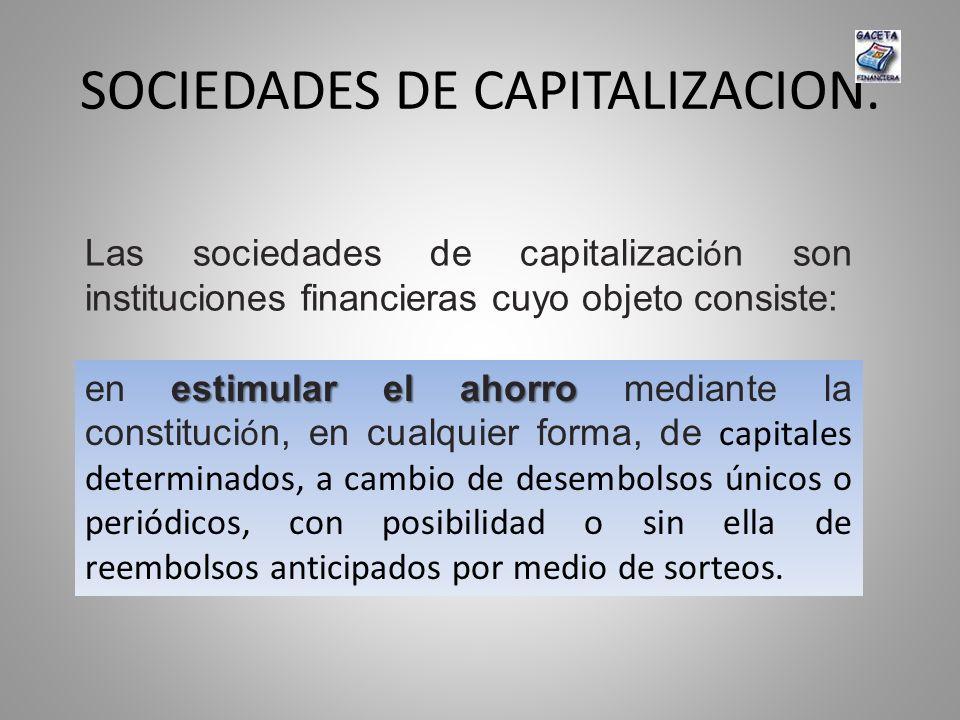 SOCIEDADES DE CAPITALIZACION. Las sociedades de capitalizaci ó n son instituciones financieras cuyo objeto consiste: estimular el ahorro en estimular