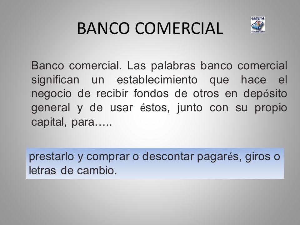 BANCO COMERCIAL Banco comercial. Las palabras banco comercial significan un establecimiento que hace el negocio de recibir fondos de otros en dep ó si