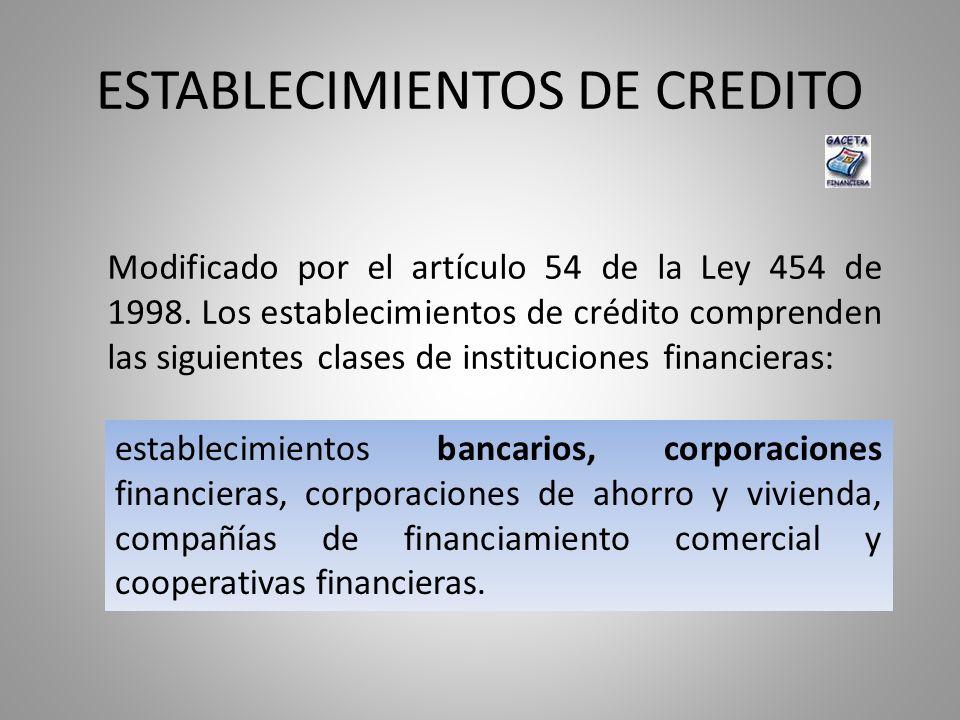 ESTABLECIMIENTOS DE CREDITO Modificado por el artículo 54 de la Ley 454 de 1998. Los establecimientos de crédito comprenden las siguientes clases de i