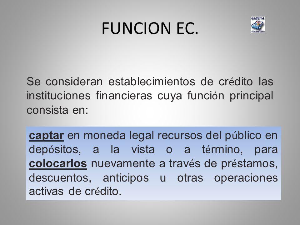 FUNCION EC. Se consideran establecimientos de cr é dito las instituciones financieras cuya funci ó n principal consista en: captar en moneda legal rec
