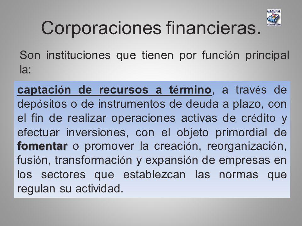 Corporaciones financieras. Son instituciones que tienen por funci ó n principal la: fomentar captaci ó n de recursos a t é rmino, a trav é s de dep ó
