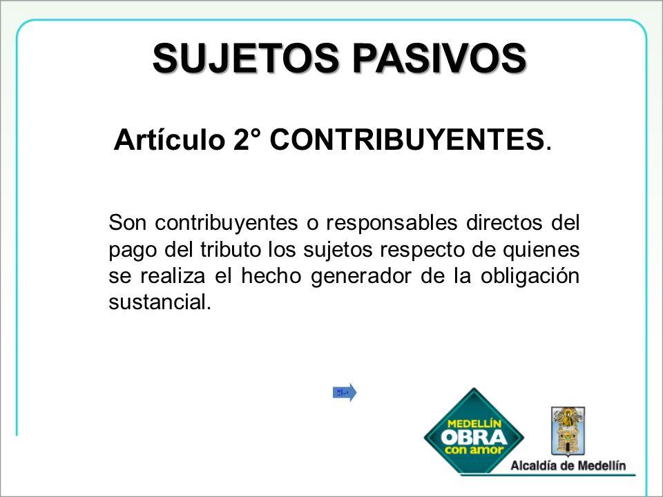 SUJETOS PASIVOS Artículo 2° CONTRIBUYENTES. Son contribuyentes o responsables directos del pago del tributo los sujetos respecto de quienes se realiza