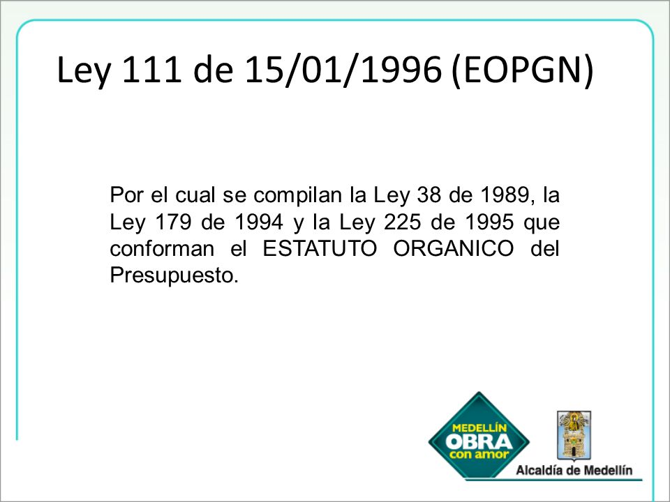 Ley 111 de 15/01/1996 (EOPGN) Por el cual se compilan la Ley 38 de 1989, la Ley 179 de 1994 y la Ley 225 de 1995 que conforman el ESTATUTO ORGANICO de