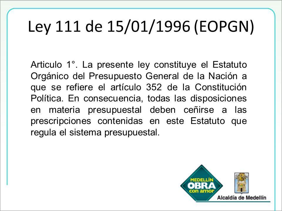 Ley 111 de 15/01/1996 (EOPGN) Articulo 1°. La presente ley constituye el Estatuto Orgánico del Presupuesto General de la Nación a que se refiere el ar