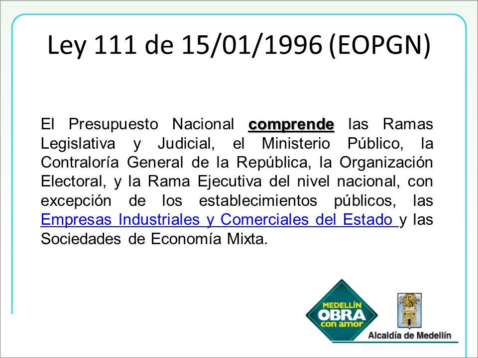 Ley 111 de 15/01/1996 (EOPGN) comprende El Presupuesto Nacional comprende las Ramas Legislativa y Judicial, el Ministerio Público, la Contraloría Gene