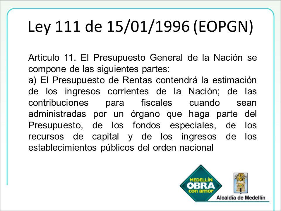 Ley 111 de 15/01/1996 (EOPGN) Articulo 11. El Presupuesto General de la Nación se compone de las siguientes partes: a) El Presupuesto de Rentas conten