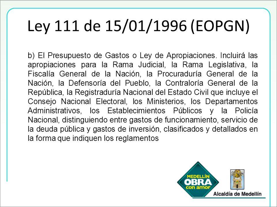 Ley 111 de 15/01/1996 (EOPGN) b) El Presupuesto de Gastos o Ley de Apropiaciones. Incluirá las apropiaciones para la Rama Judicial, la Rama Legislativ