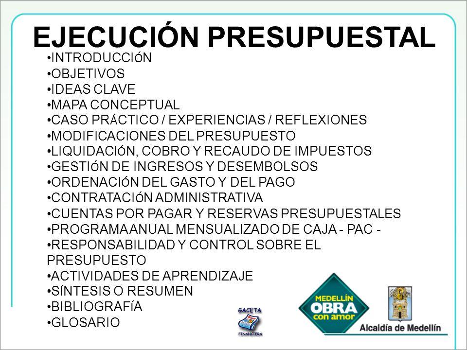 EJECUCIÓN PRESUPUESTAL INTRODUCCI Ó N OBJETIVOS IDEAS CLAVE MAPA CONCEPTUAL CASO PR Á CTICO / EXPERIENCIAS / REFLEXIONES MODIFICACIONES DEL PRESUPUEST