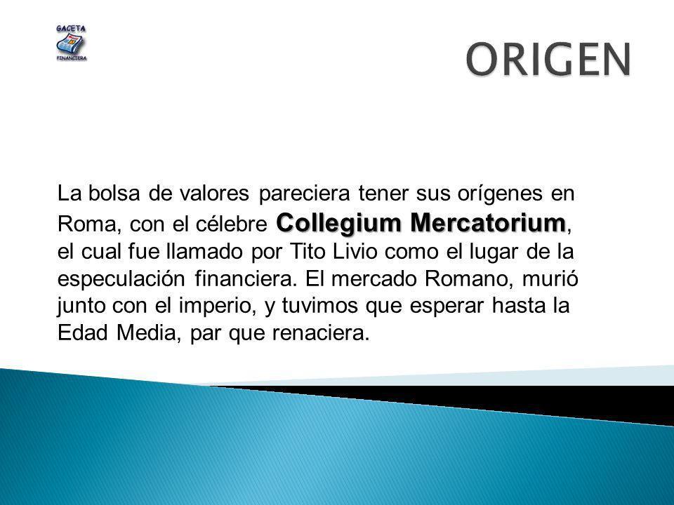 Collegium Mercatorium La bolsa de valores pareciera tener sus orígenes en Roma, con el célebre Collegium Mercatorium, el cual fue llamado por Tito Liv