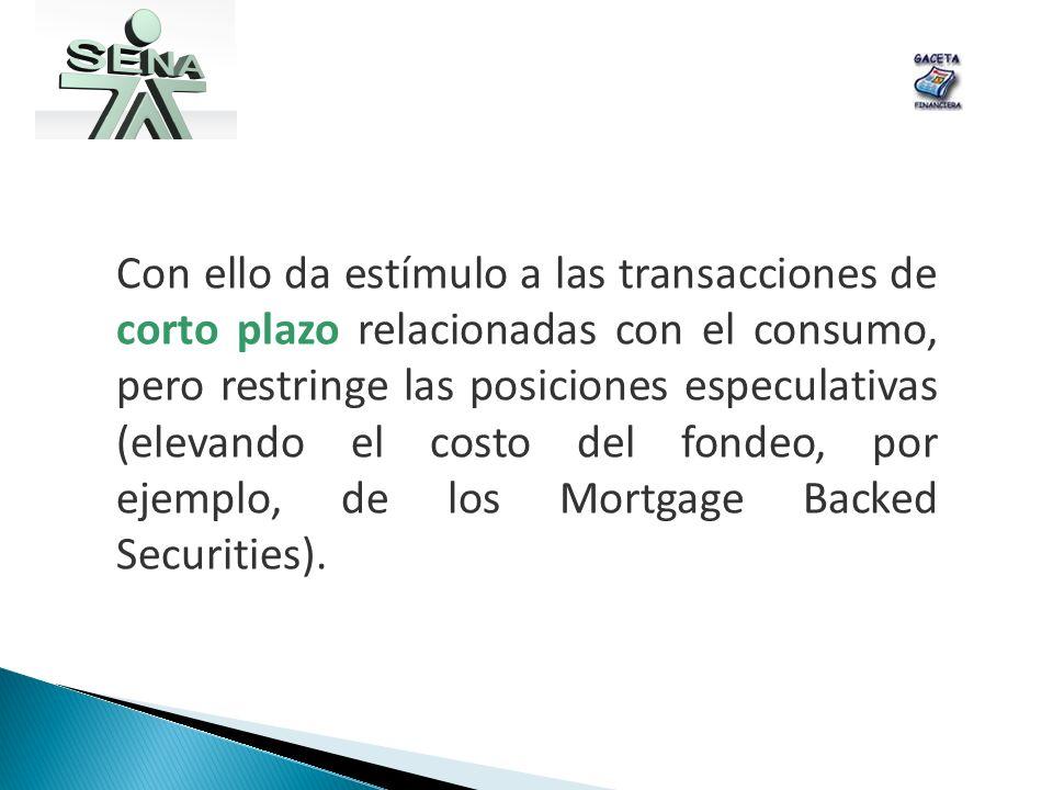 Con ello da estímulo a las transacciones de corto plazo relacionadas con el consumo, pero restringe las posiciones especulativas (elevando el costo del fondeo, por ejemplo, de los Mortgage Backed Securities).