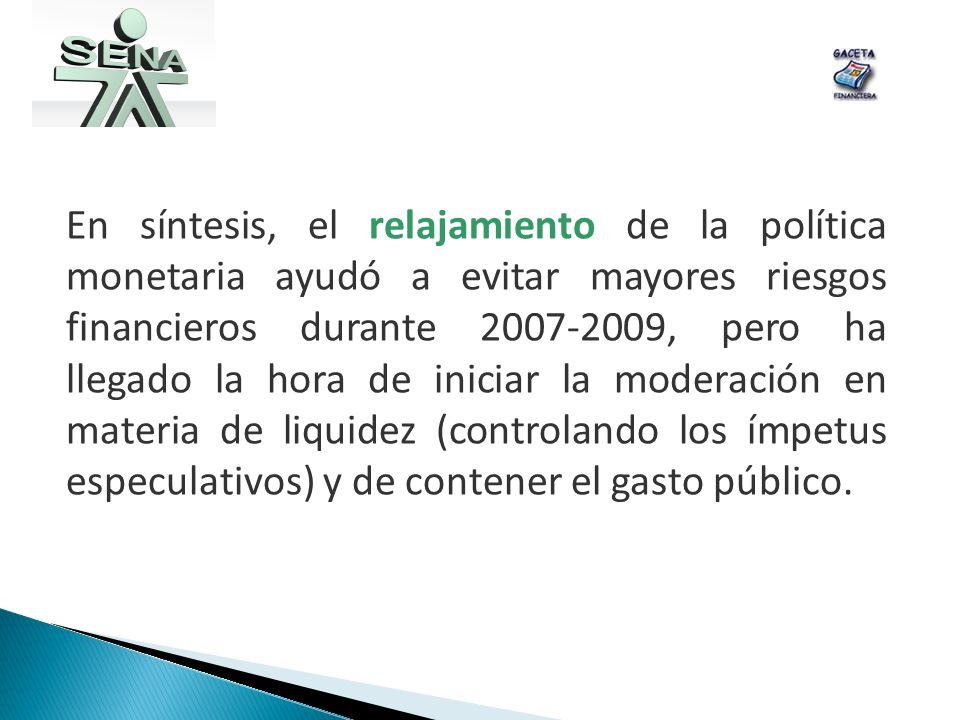 En síntesis, el relajamiento de la política monetaria ayudó a evitar mayores riesgos financieros durante 2007-2009, pero ha llegado la hora de iniciar la moderación en materia de liquidez (controlando los ímpetus especulativos) y de contener el gasto público.