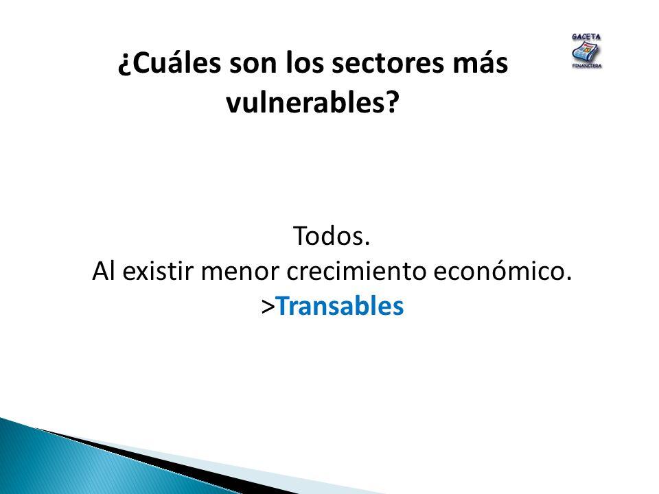 ¿Cuáles son los sectores más vulnerables? Todos. Al existir menor crecimiento económico. >Transables