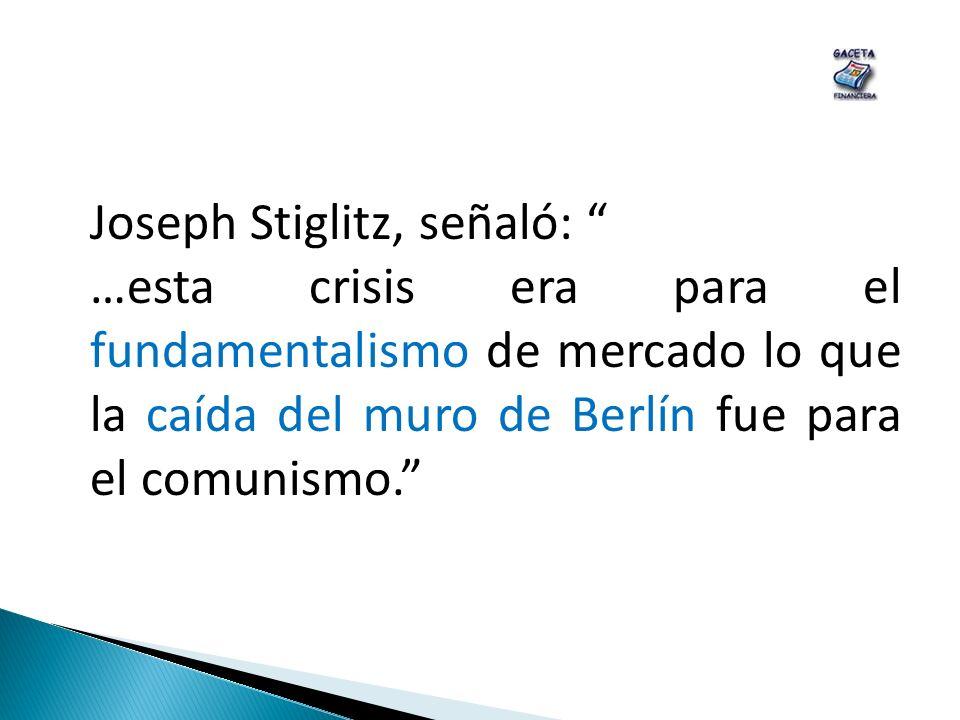 Joseph Stiglitz, señaló: …esta crisis era para el fundamentalismo de mercado lo que la caída del muro de Berlín fue para el comunismo.