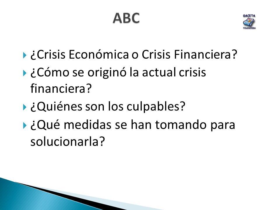 ABC ¿Crisis Económica o Crisis Financiera? ¿Cómo se originó la actual crisis financiera? ¿Quiénes son los culpables? ¿Qué medidas se han tomando para