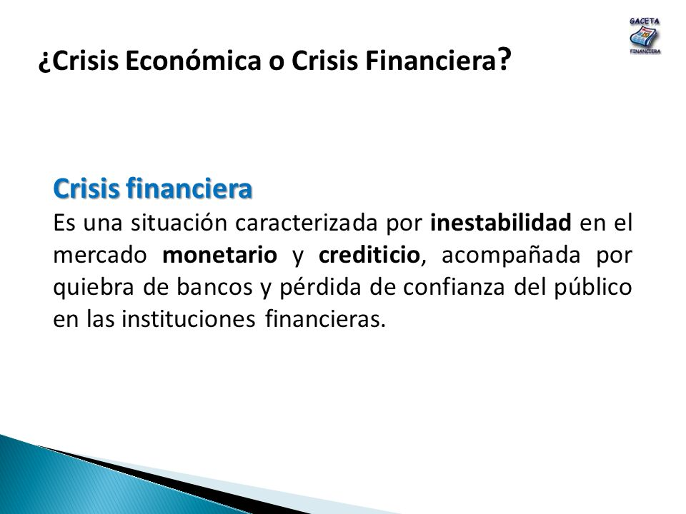 Crisis financiera Es una situación caracterizada por inestabilidad en el mercado monetario y crediticio, acompañada por quiebra de bancos y pérdida de