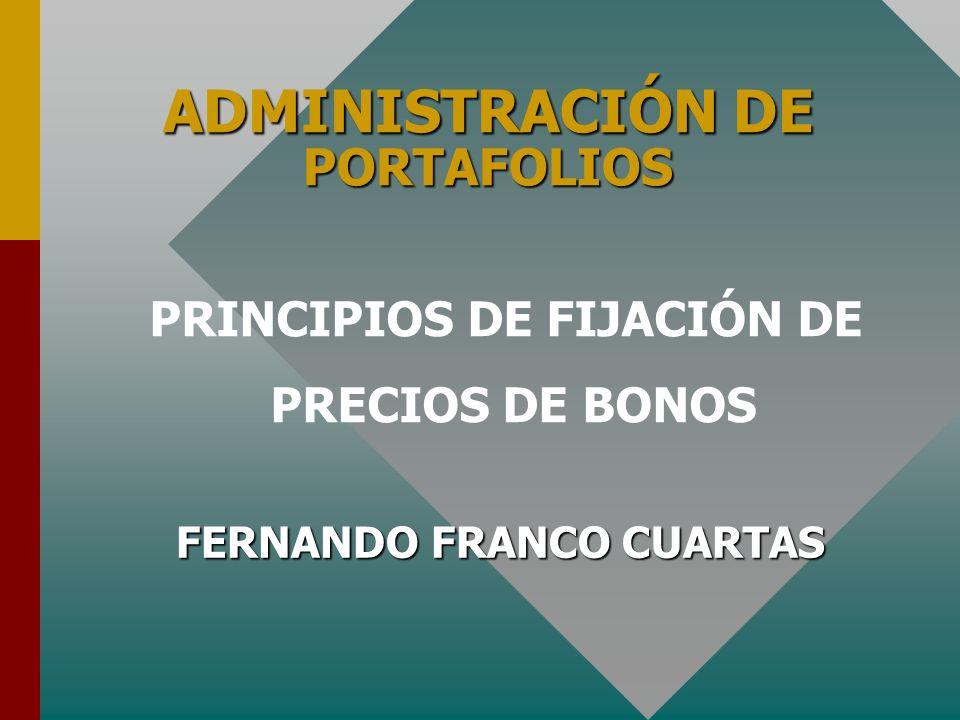 ADMINISTRACIÓN DE PORTAFOLIOS FERNANDO FRANCO CUARTAS PRINCIPIOS DE FIJACIÓN DE PRECIOS DE BONOS