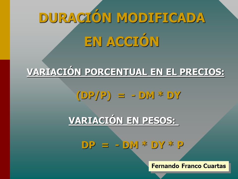 Fernando Franco Cuartas DURACIÓN MODIFICADA EN ACCIÓN VARIACIÓN PORCENTUAL EN EL PRECIOS: (DP/P) = - DM * DY VARIACIÓN EN PESOS: DP = - DM * DY * P