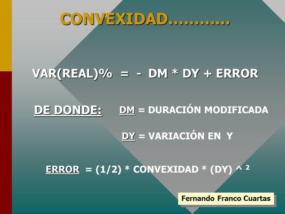 Fernando Franco Cuartas CONVEXIDAD………... VAR(REAL)% = - DM * DY + ERROR DE DONDE: DM DM = DURACIÓN MODIFICADA DY DY = VARIACIÓN EN Y ERROR ERROR = (1/