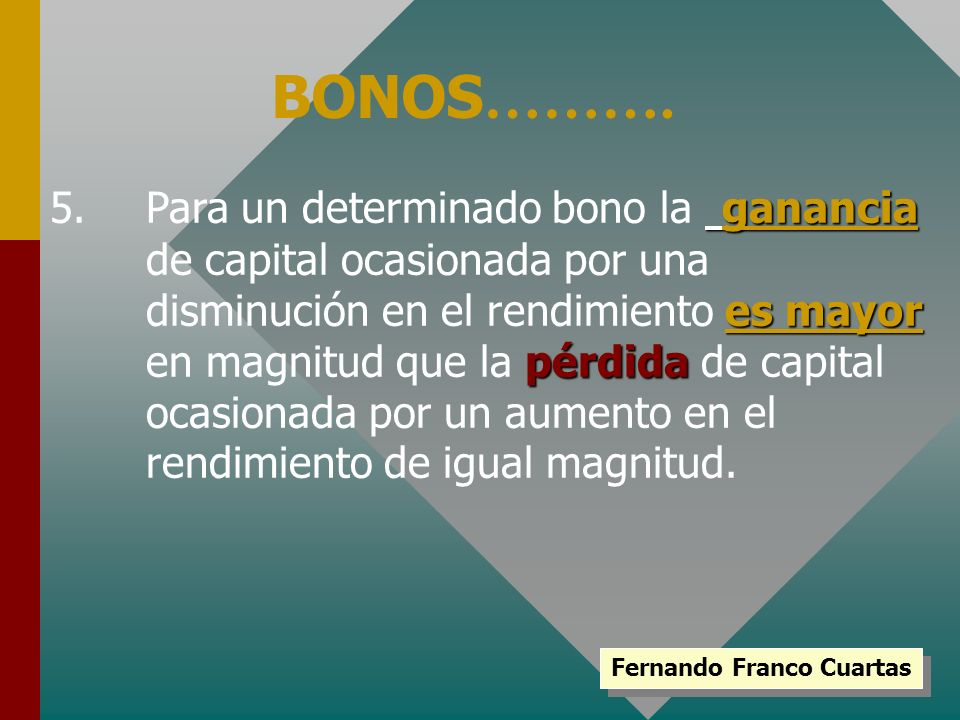 ganancia es mayor pérdida 5.Para un determinado bono la ganancia de capital ocasionada por una disminución en el rendimiento es mayor en magnitud que