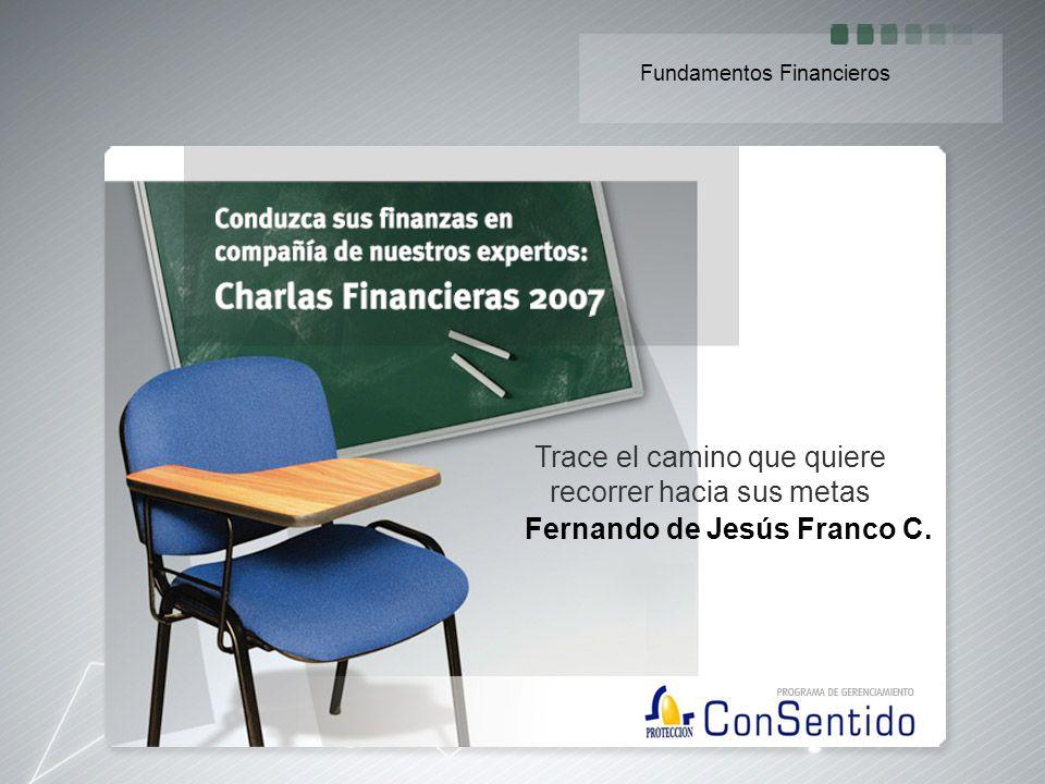 Fernando de Jesús Franco C. Trace el camino que quiere recorrer hacia sus metas Fundamentos Financieros