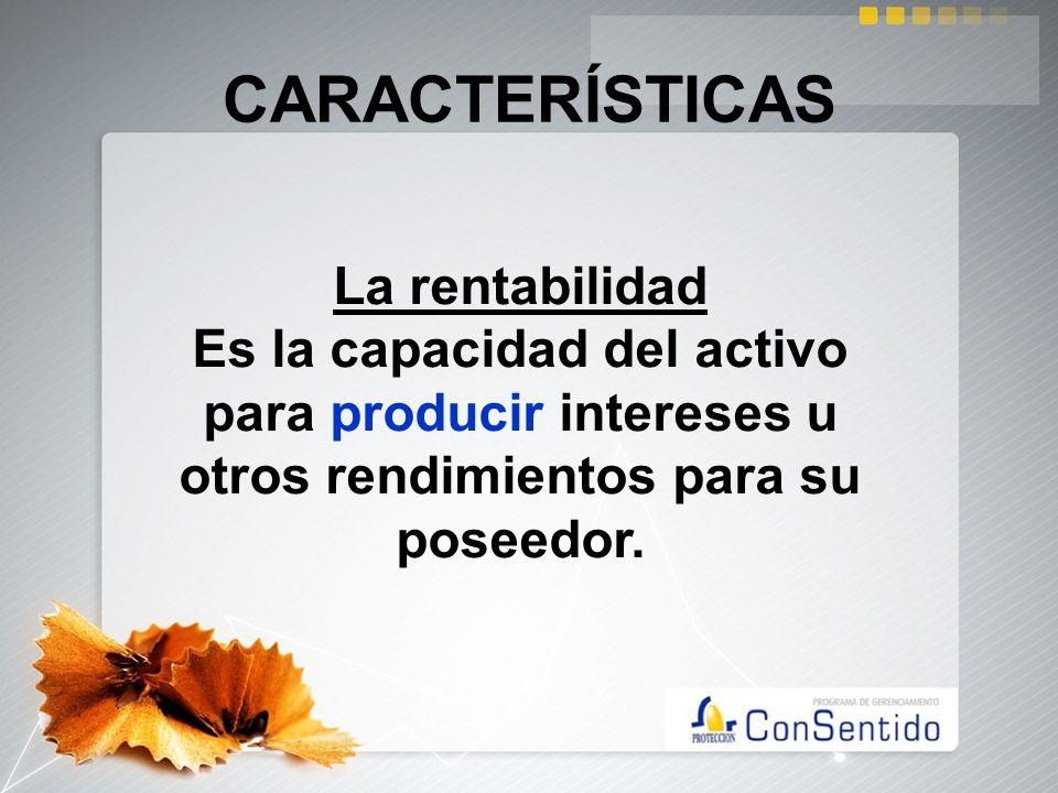 CARACTERÍSTICAS La rentabilidad Es la capacidad del activo para producir intereses u otros rendimientos para su poseedor.