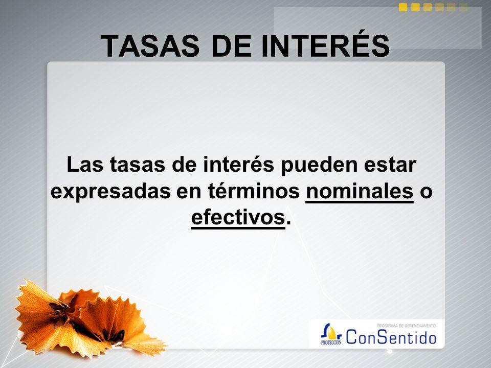 TASAS DE INTERÉS Las tasas de interés pueden estar expresadas en términos nominales o efectivos.